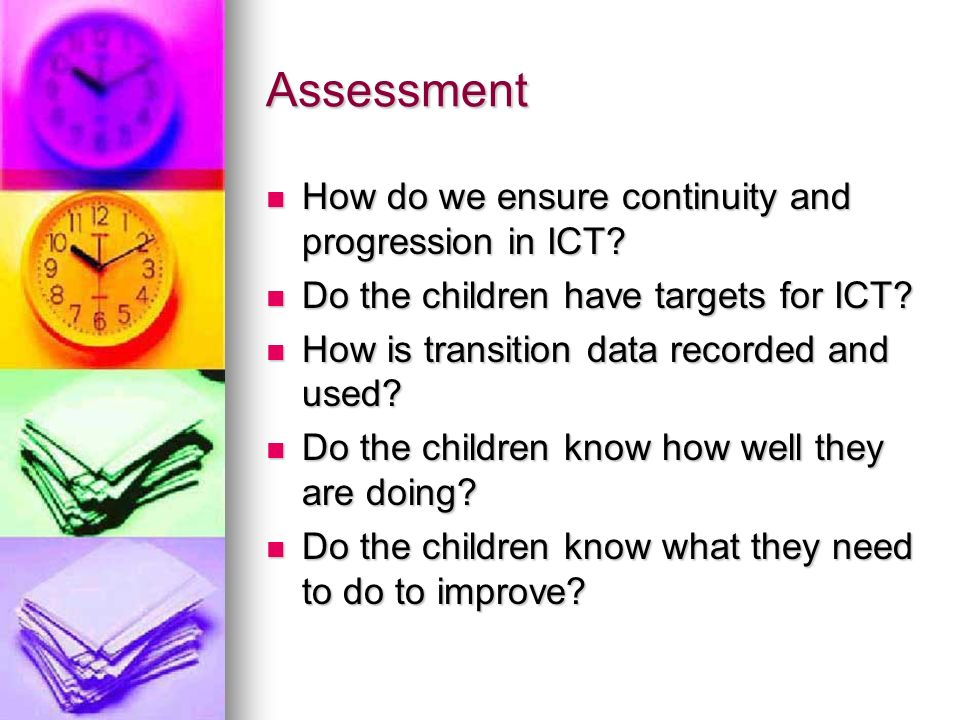 Assessment How do we ensure continuity and progression in ICT? How do we ensure continuity and progression in ICT? Do the children have targets for IC