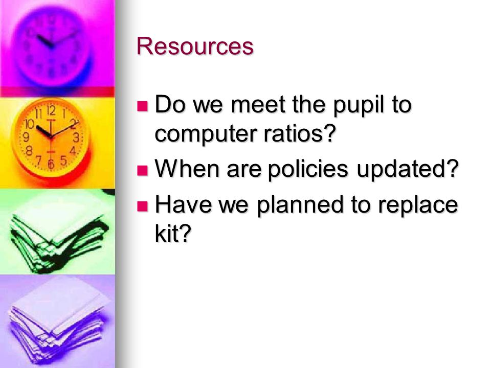 Resources Do we meet the pupil to computer ratios? Do we meet the pupil to computer ratios? When are policies updated? When are policies updated? Have