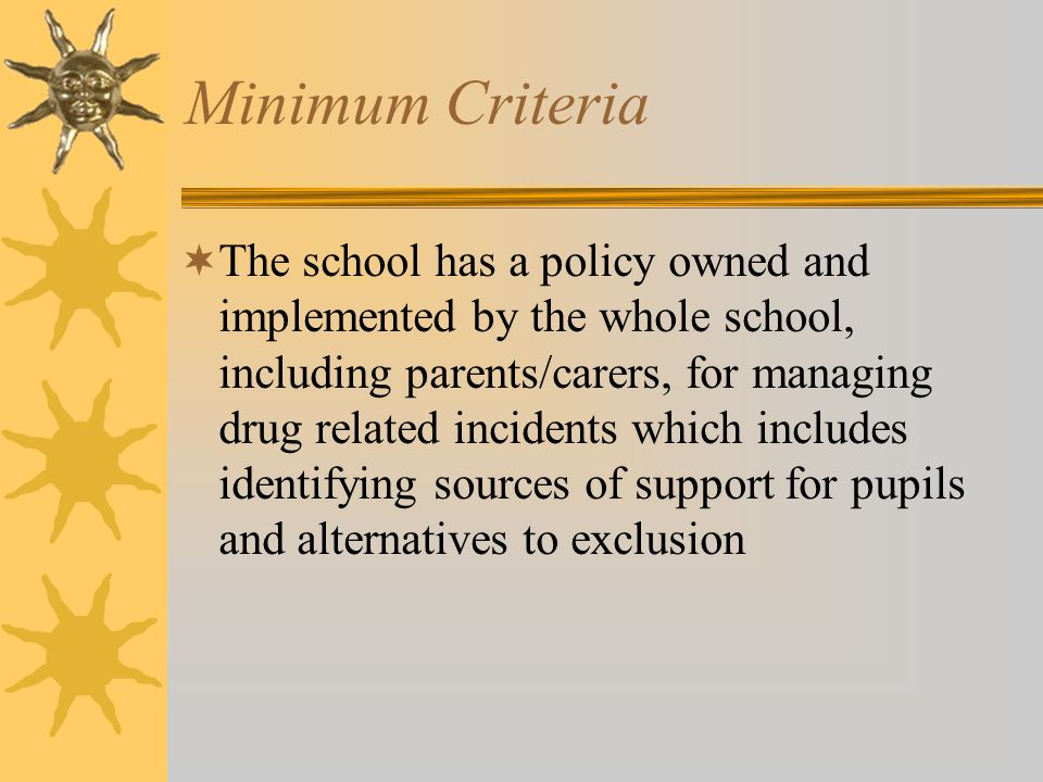 Minimum Criteria The school has a policy owned and implemented by the whole school, including parents/carers, for managing drug related incidents which includes identifying sources of support for pupils and alternatives to exclusion