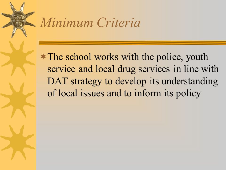 Minimum Criteria The school works with the police, youth service and local drug services in line with DAT strategy to develop its understanding of local issues and to inform its policy