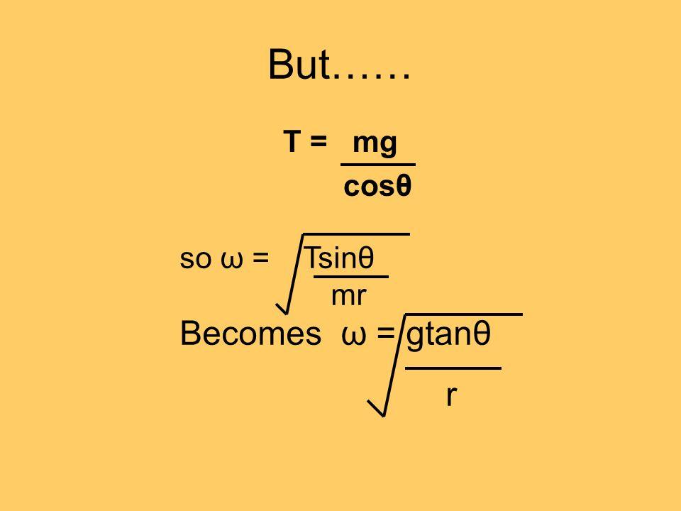 But…… T = mg cosθ so ω = Tsinθ mr Becomes ω = gtanθ r