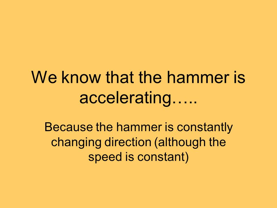 We know that the hammer is accelerating…..