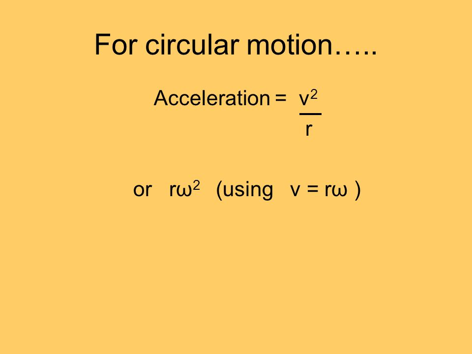 For circular motion….. Acceleration = v 2 r or rω 2 (using v = rω )