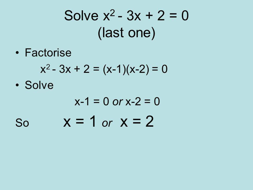 Solve x 2 + x – 2 = 0 FACTORISE x 2 + x – 2 = (x-1)(x+2) = 0 SOLVE (x-1) = 0 or (x+2) = 0 so x = 1 or x = -2