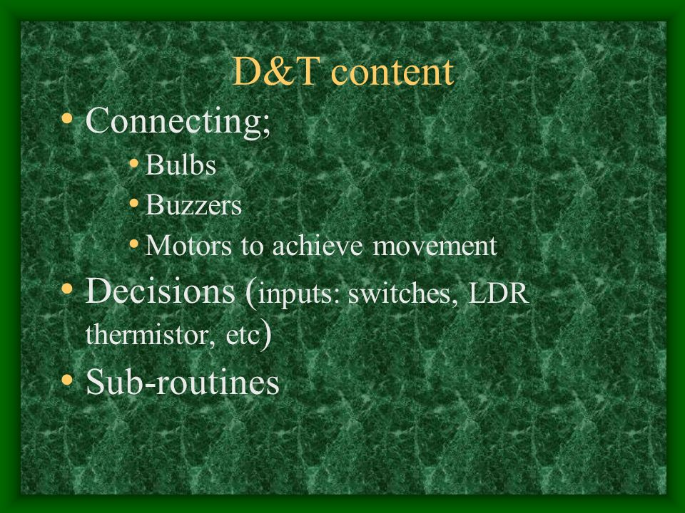 D&T content Connecting; Bulbs Buzzers Motors to achieve movement Decisions ( inputs: switches, LDR thermistor, etc ) Sub-routines