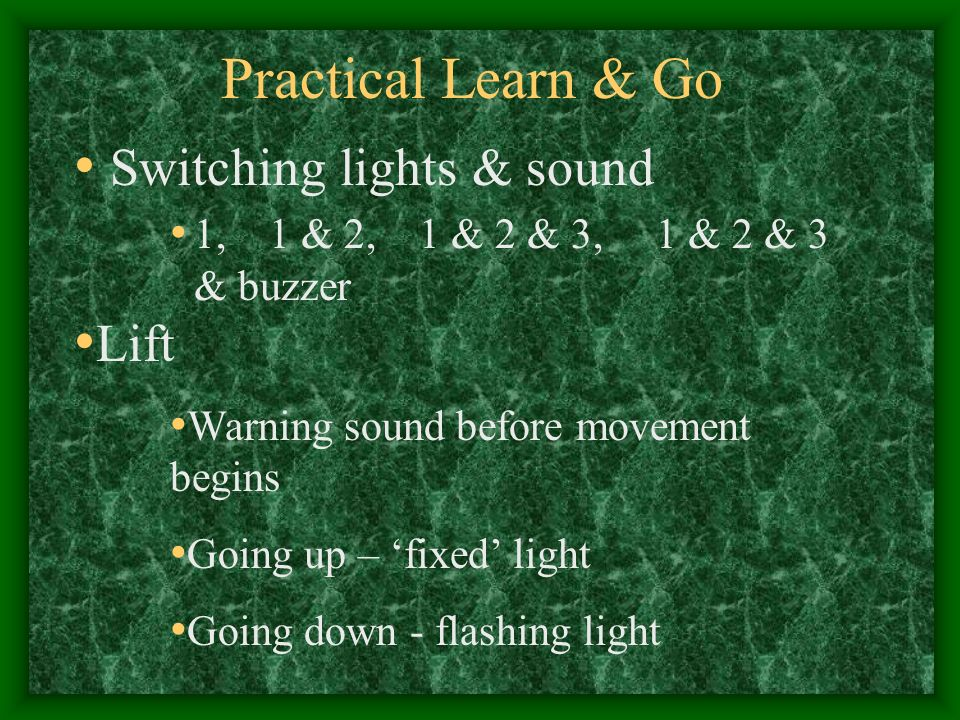 Practical Learn & Go Switching lights & sound 1, 1 & 2, 1 & 2 & 3, 1 & 2 & 3 & buzzer Lift Warning sound before movement begins Going up – fixed light Going down - flashing light