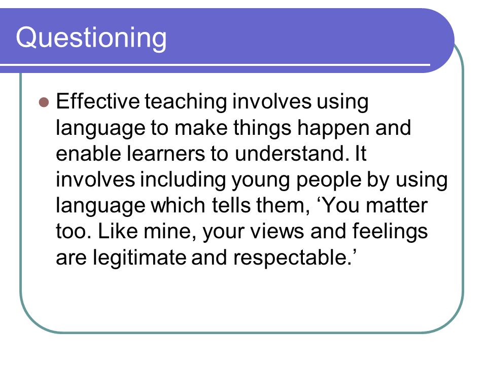 Questioning Questioning is fundamental to good teaching and learning Effective questioning creates a climate where pupils are more likely to develop independence in the way they learn and think