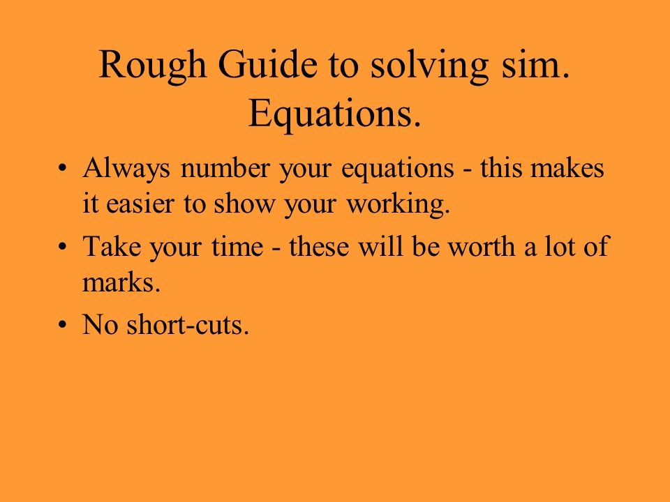 Main Points Solve two (or more) equations at the same time (simultaneously) Only one set of numbers will satisfy (work in) both equations If you set out your working carefully you can collect most of the marks even if your answer is incorrect