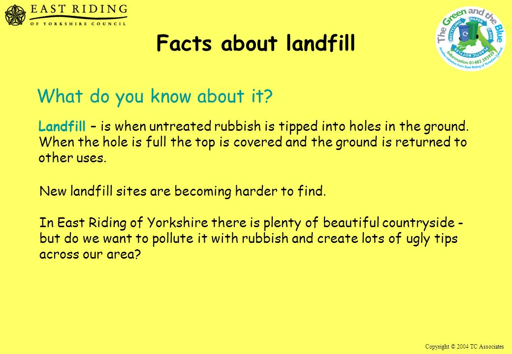 Copyright © 2004 TC Associates Facts about landfill Landfill – is when untreated rubbish is tipped into holes in the ground.