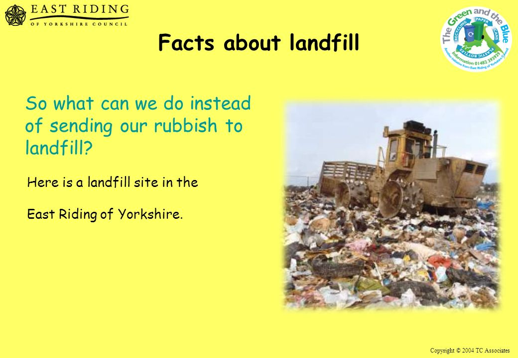 Copyright © 2004 TC Associates Facts about landfill So what can we do instead of sending our rubbish to landfill.