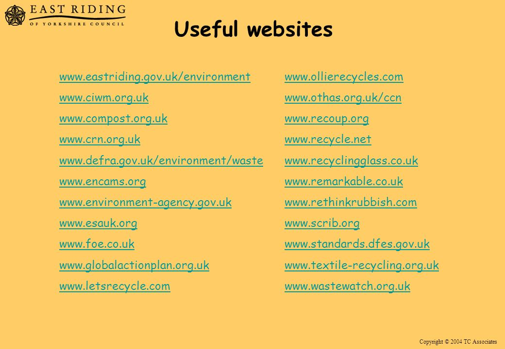 Copyright © 2004 TC Associates Useful websites www.eastriding.gov.uk/environment www.ciwm.org.uk www.compost.org.uk www.crn.org.uk www.defra.gov.uk/environment/waste www.encams.org www.environment-agency.gov.uk www.esauk.org www.foe.co.uk www.globalactionplan.org.uk www.letsrecycle.com www.ollierecycles.com www.othas.org.uk/ccn www.recoup.org www.recycle.net www.recyclingglass.co.uk www.remarkable.co.uk www.rethinkrubbish.com www.scrib.org www.standards.dfes.gov.uk www.textile-recycling.org.uk www.wastewatch.org.uk