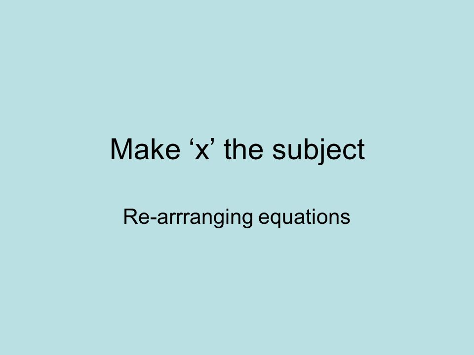 Make x the subject Re-arrranging equations
