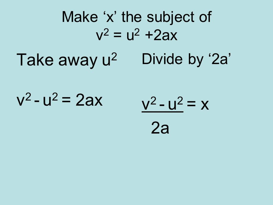 Make x the subject of v 2 = u 2 +2ax Take away u 2 v 2 - u 2 = 2ax Divide by 2a v 2 - u 2 = x 2a