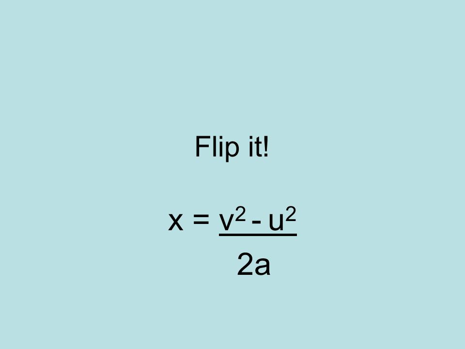 Flip it! x = v 2 - u 2 2a