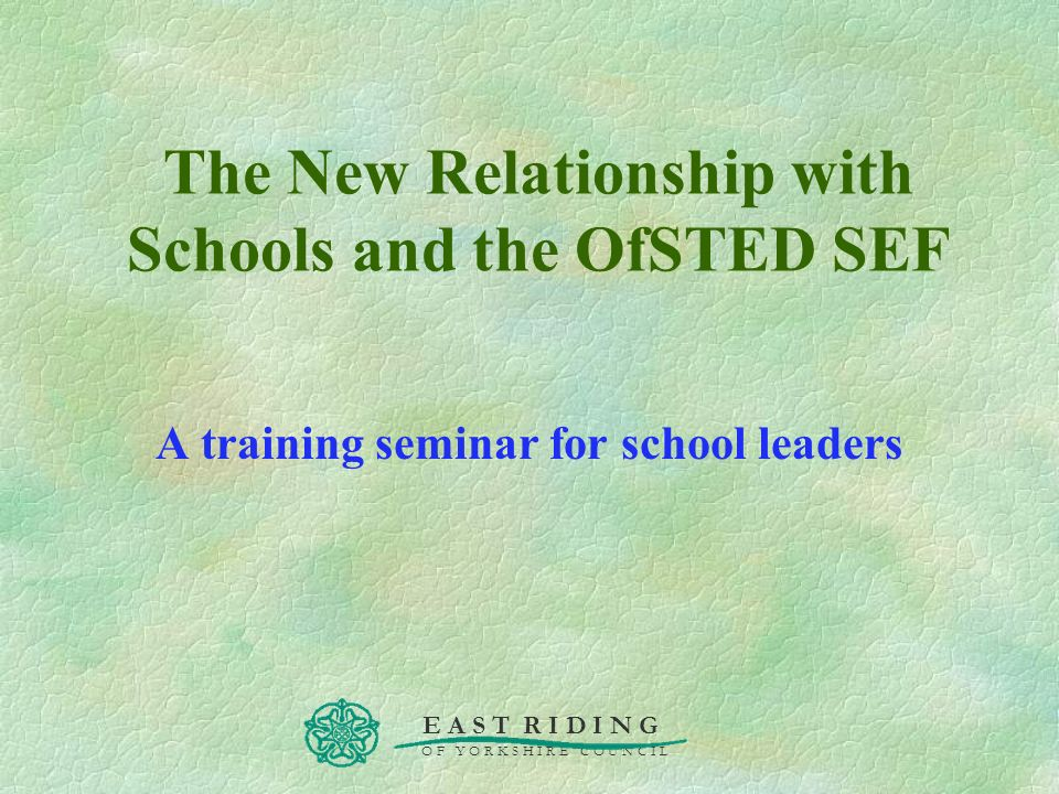 E A S T R I D I N G O F Y O R K S H I R E C O U N C I L The New Relationship with Schools and the OfSTED SEF A training seminar for school leaders