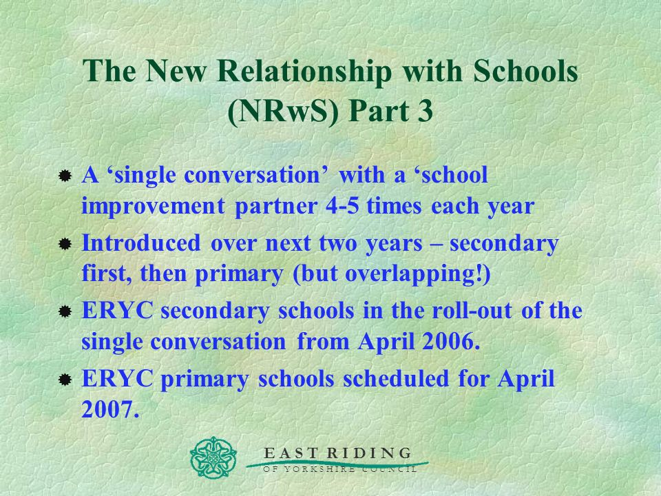 E A S T R I D I N G O F Y O R K S H I R E C O U N C I L The New Relationship with Schools (NRwS) Part 3 A single conversation with a school improvemen