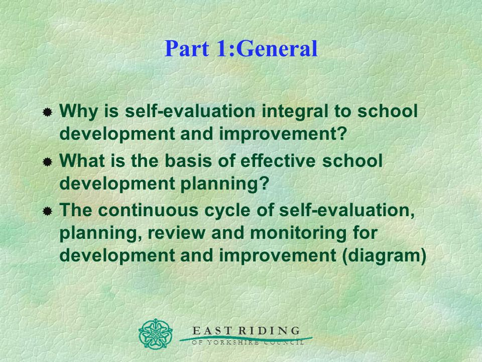 E A S T R I D I N G O F Y O R K S H I R E C O U N C I L Part 1:General Why is self-evaluation integral to school development and improvement? What is