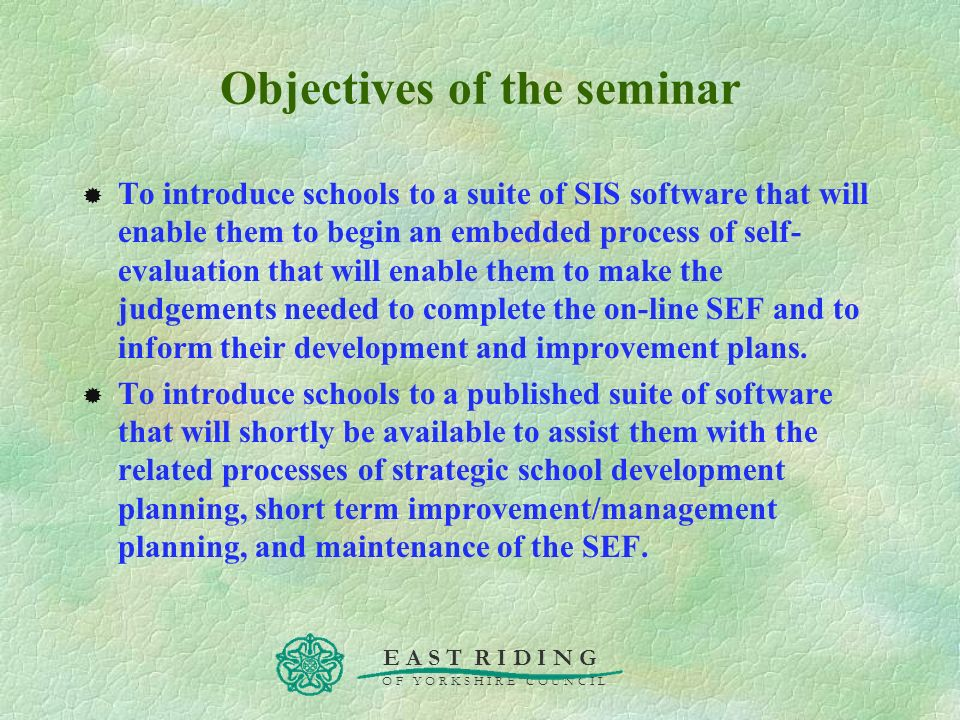 E A S T R I D I N G O F Y O R K S H I R E C O U N C I L Objectives of the seminar To introduce schools to a suite of SIS software that will enable the