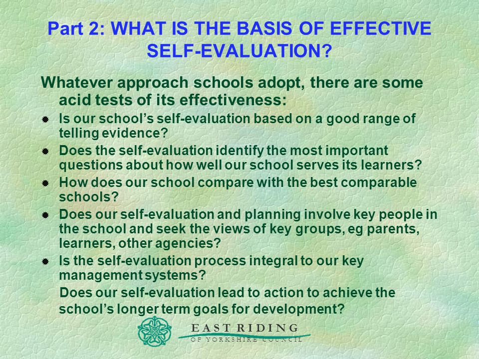 E A S T R I D I N G O F Y O R K S H I R E C O U N C I L Part 2: WHAT IS THE BASIS OF EFFECTIVE SELF-EVALUATION? Whatever approach schools adopt, there