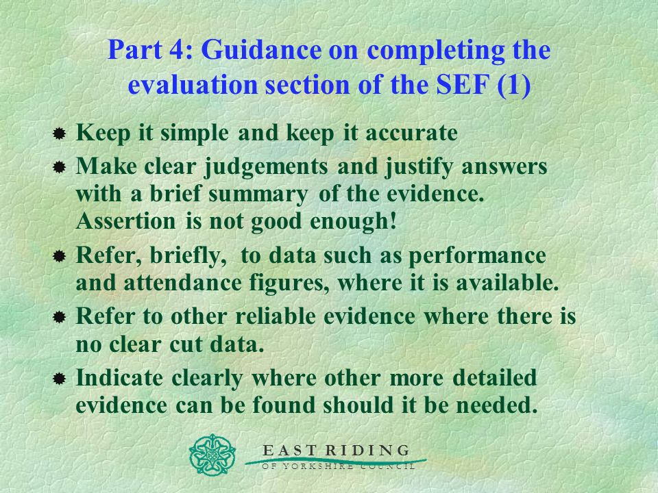 E A S T R I D I N G O F Y O R K S H I R E C O U N C I L Part 4: Guidance on completing the evaluation section of the SEF (1) Keep it simple and keep i