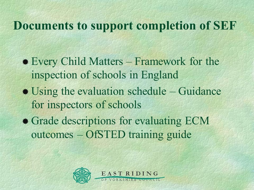 E A S T R I D I N G O F Y O R K S H I R E C O U N C I L Documents to support completion of SEF Every Child Matters – Framework for the inspection of s