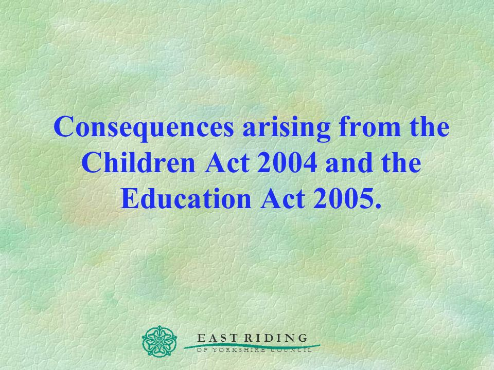 E A S T R I D I N G O F Y O R K S H I R E C O U N C I L Consequences arising from the Children Act 2004 and the Education Act 2005.