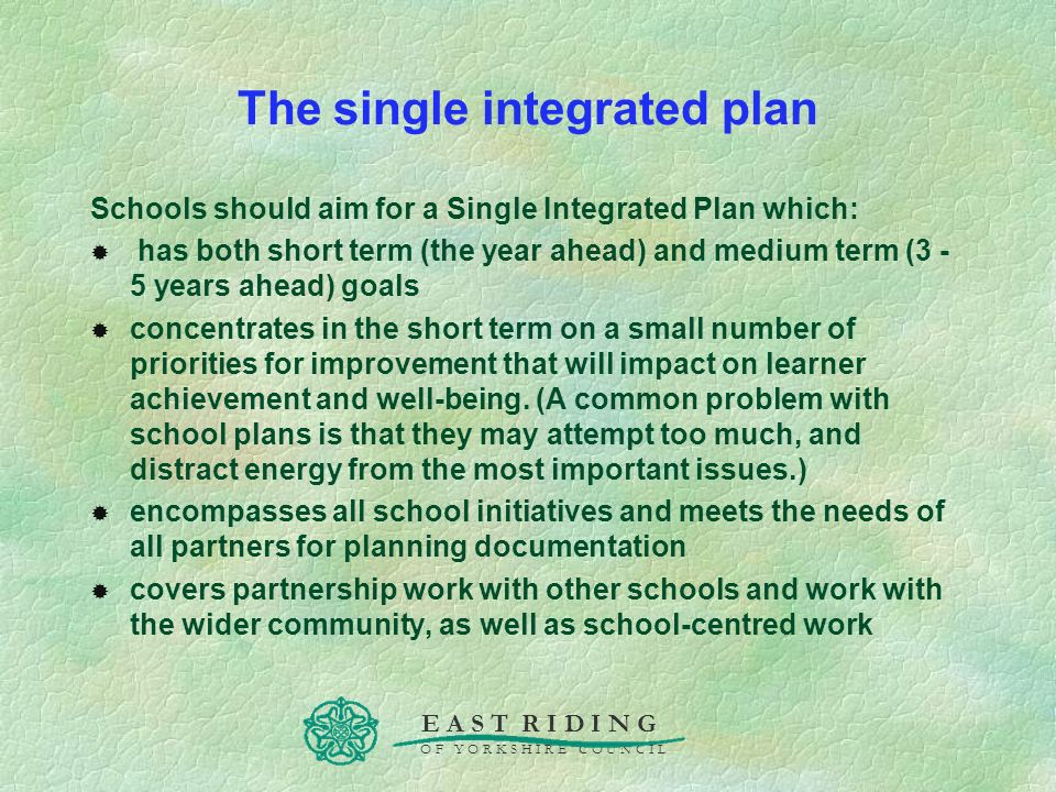 E A S T R I D I N G O F Y O R K S H I R E C O U N C I L The single integrated plan Schools should aim for a Single Integrated Plan which: has both sho