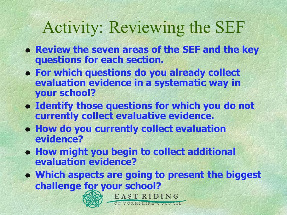 E A S T R I D I N G O F Y O R K S H I R E C O U N C I L Activity: Reviewing the SEF Review the seven areas of the SEF and the key questions for each s