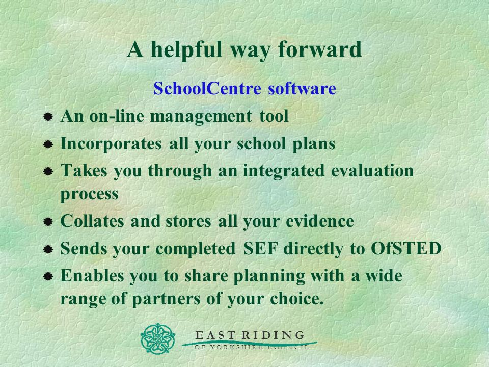 E A S T R I D I N G O F Y O R K S H I R E C O U N C I L A helpful way forward SchoolCentre software An on-line management tool Incorporates all your s
