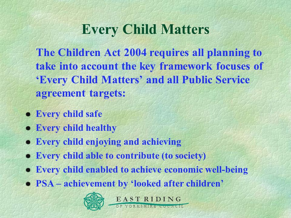 E A S T R I D I N G O F Y O R K S H I R E C O U N C I L Every Child Matters The Children Act 2004 requires all planning to take into account the key f