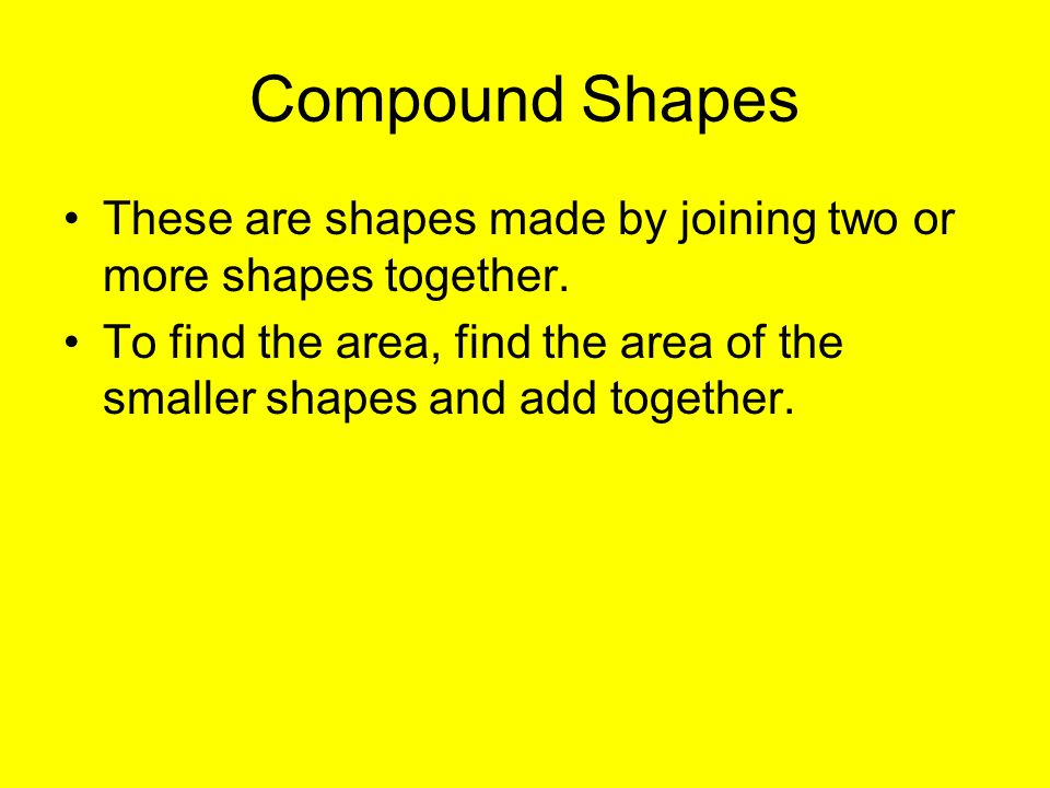 Compound Shapes These are shapes made by joining two or more shapes together. To find the area, find the area of the smaller shapes and add together.