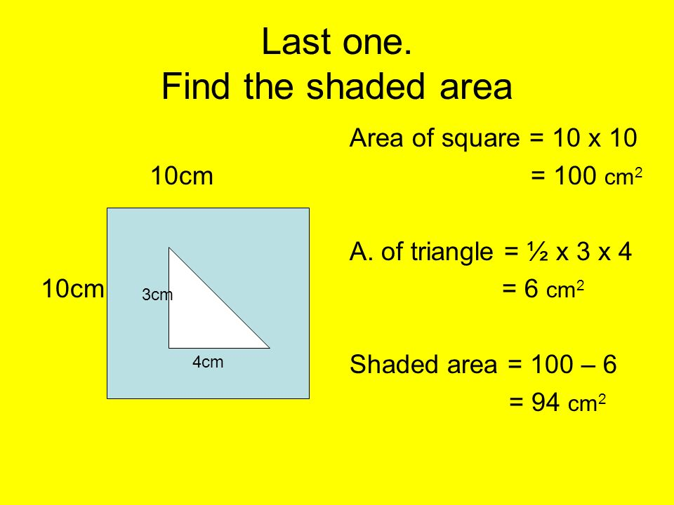 Last one. Find the shaded area 10cm Area of square = 10 x 10 = 100 cm 2 A. of triangle = ½ x 3 x 4 = 6 cm 2 Shaded area = 100 – 6 = 94 cm 2 3cm 4cm