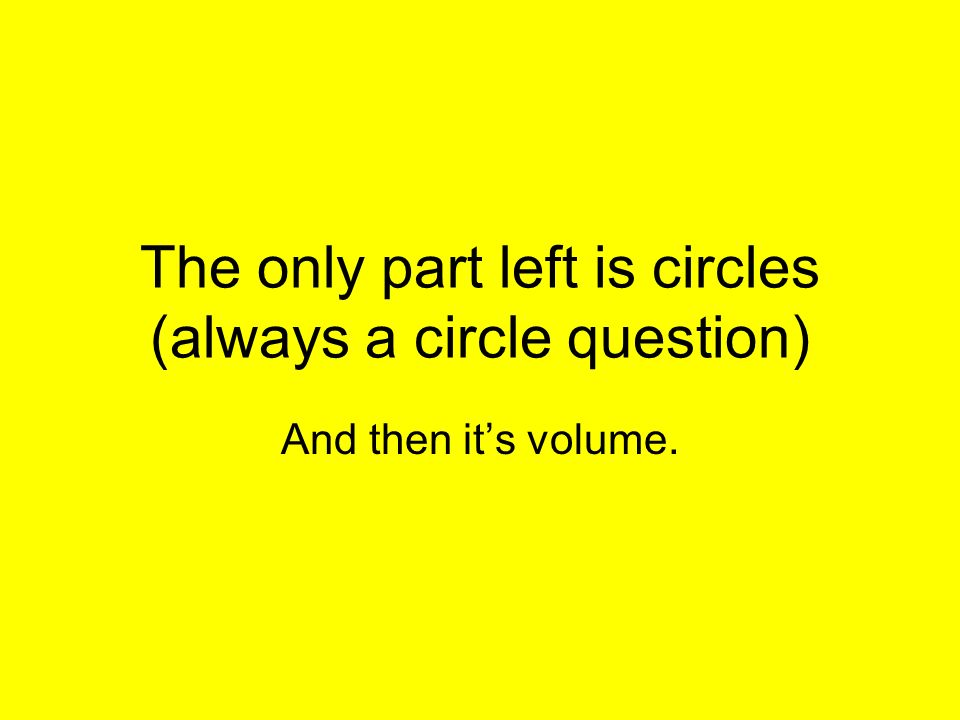 The only part left is circles (always a circle question) And then its volume.