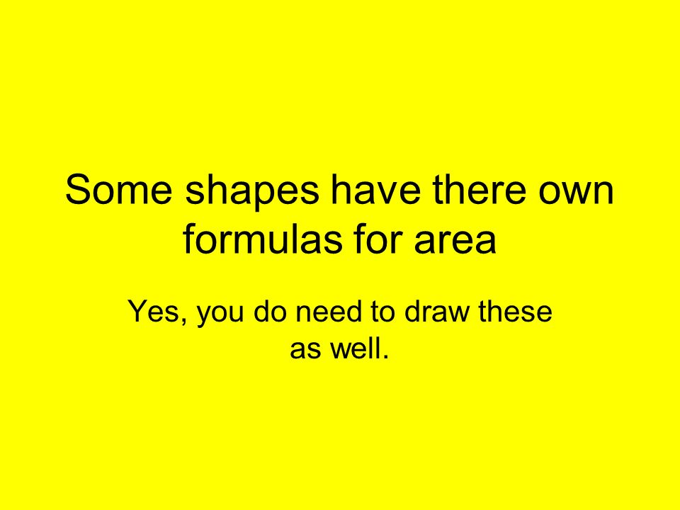 Some shapes have there own formulas for area Yes, you do need to draw these as well.