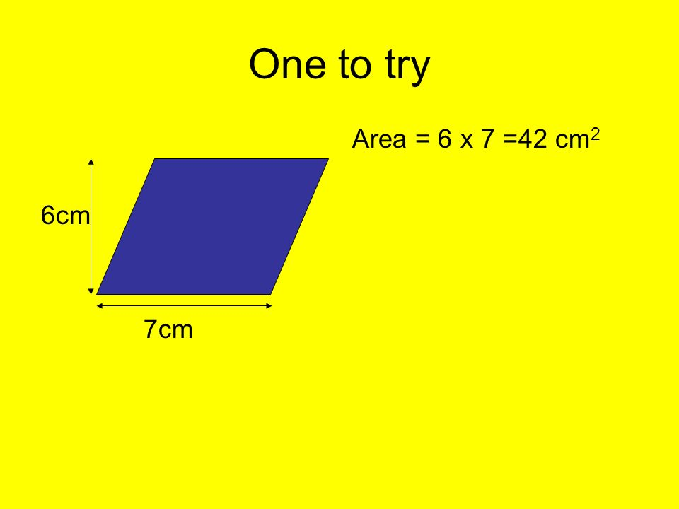 One to try 6cm 7cm Area = 6 x 7 =42 cm 2