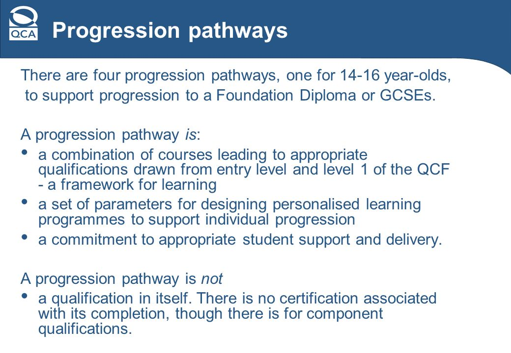 Progression pathways There are four progression pathways, one for 14-16 year-olds, to support progression to a Foundation Diploma or GCSEs.