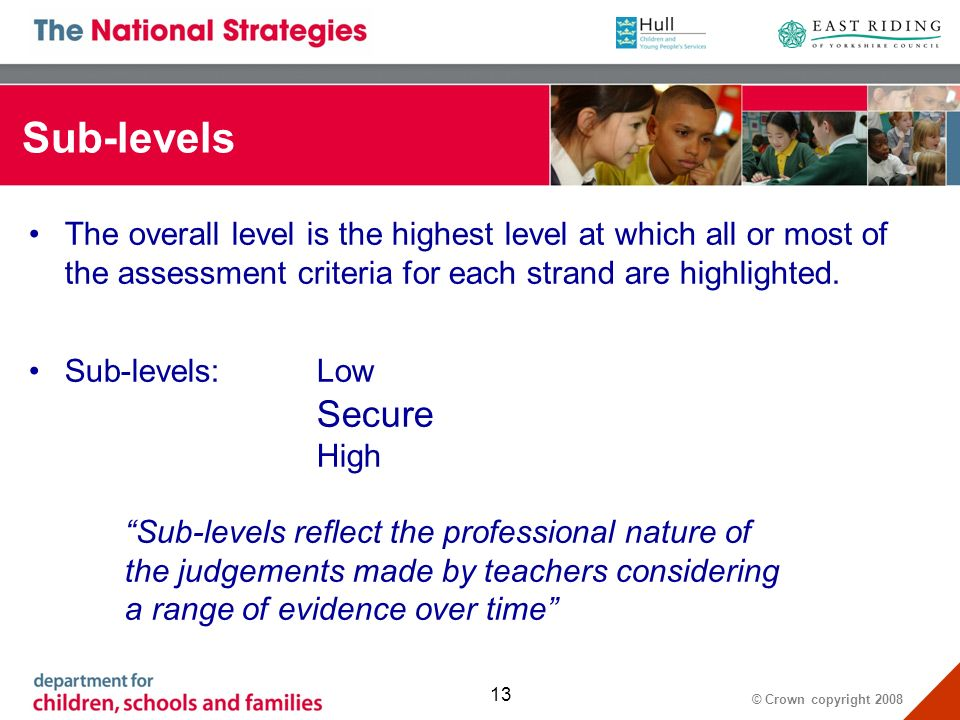 © Crown copyright 2008 13 Sub-levels The overall level is the highest level at which all or most of the assessment criteria for each strand are highlighted.