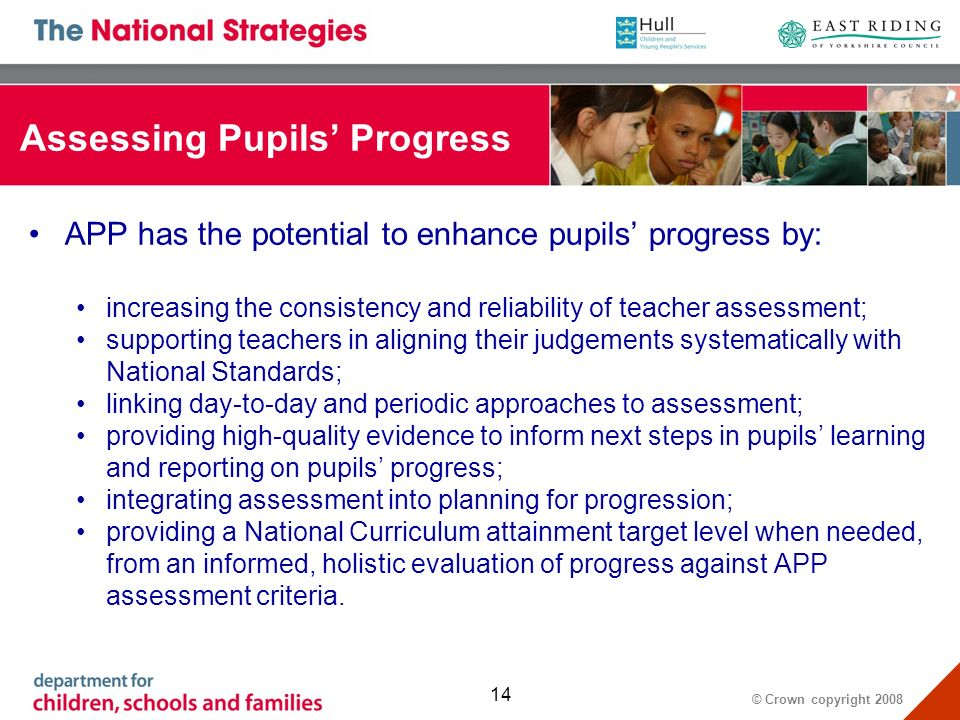 © Crown copyright 2008 14 Assessing Pupils Progress APP has the potential to enhance pupils progress by: increasing the consistency and reliability of teacher assessment; supporting teachers in aligning their judgements systematically with National Standards; linking day-to-day and periodic approaches to assessment; providing high-quality evidence to inform next steps in pupils learning and reporting on pupils progress; integrating assessment into planning for progression; providing a National Curriculum attainment target level when needed, from an informed, holistic evaluation of progress against APP assessment criteria.