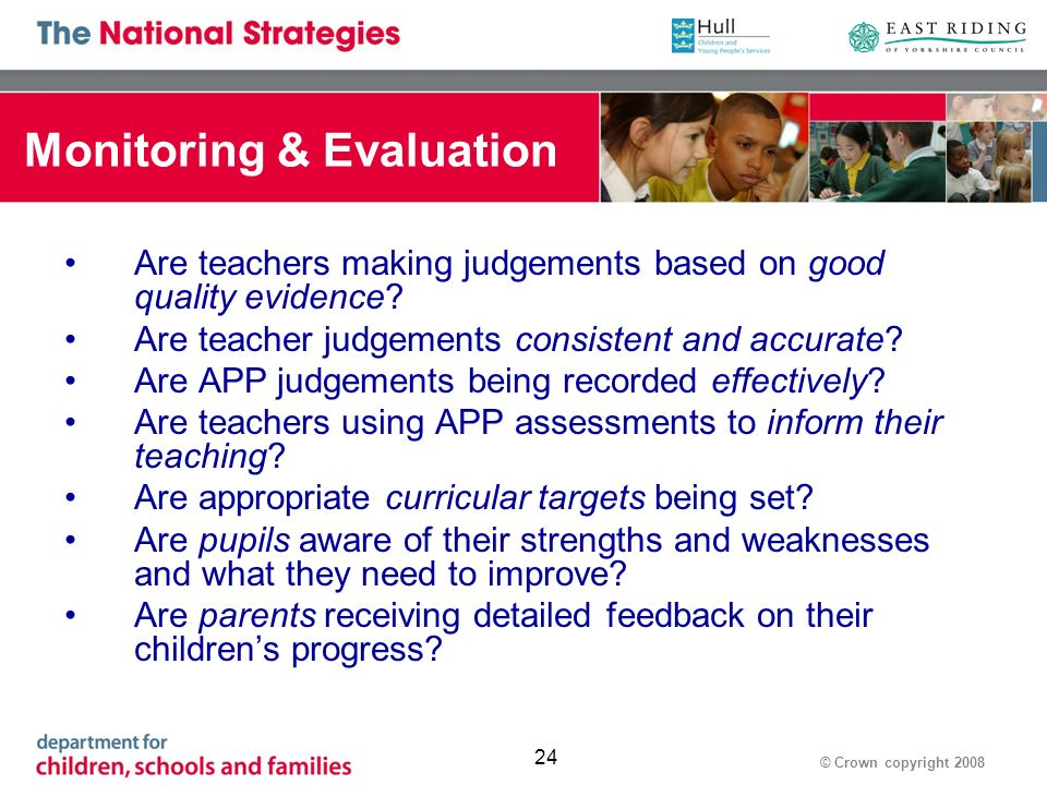 © Crown copyright Monitoring & Evaluation Are teachers making judgements based on good quality evidence.