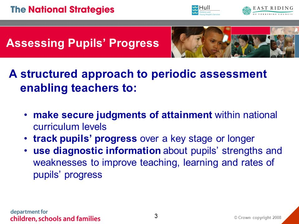 © Crown copyright 2008 3 Assessing Pupils Progress A structured approach to periodic assessment enabling teachers to: make secure judgments of attainment within national curriculum levels track pupils progress over a key stage or longer use diagnostic information about pupils strengths and weaknesses to improve teaching, learning and rates of pupils progress