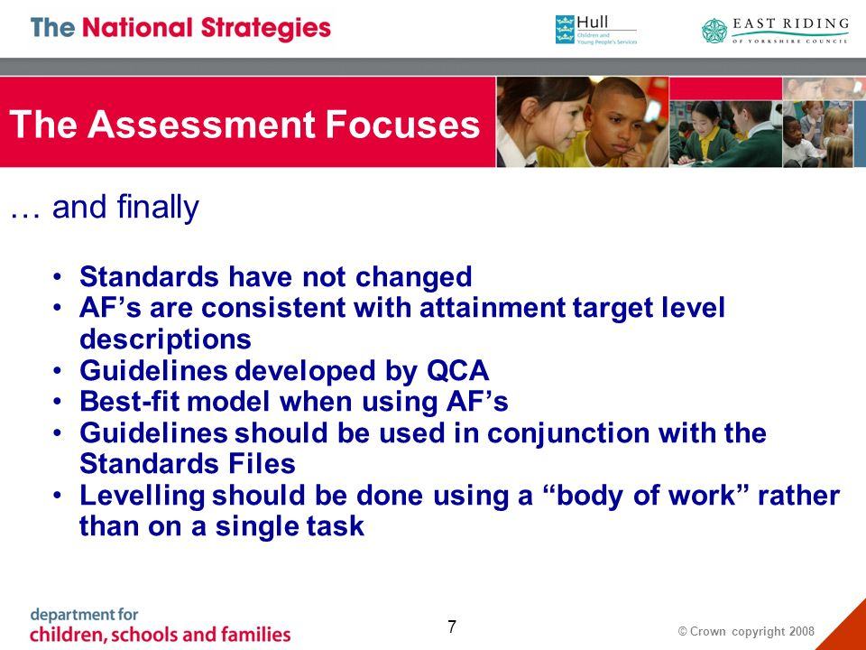 © Crown copyright 2008 7 … and finally Standards have not changed AFs are consistent with attainment target level descriptions Guidelines developed by QCA Best-fit model when using AFs Guidelines should be used in conjunction with the Standards Files Levelling should be done using a body of work rather than on a single task The Assessment Focuses