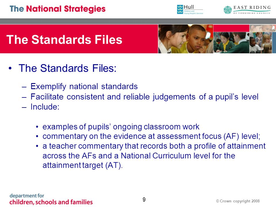 © Crown copyright 2008 9 The Standards Files The Standards Files: –Exemplify national standards –Facilitate consistent and reliable judgements of a pupils level –Include: examples of pupils ongoing classroom work commentary on the evidence at assessment focus (AF) level; a teacher commentary that records both a profile of attainment across the AFs and a National Curriculum level for the attainment target (AT).