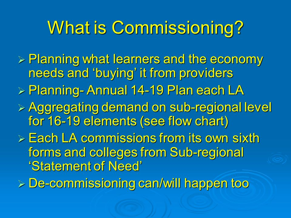 What is Commissioning? Planning what learners and the economy needs and buying it from providers Planning what learners and the economy needs and buyi