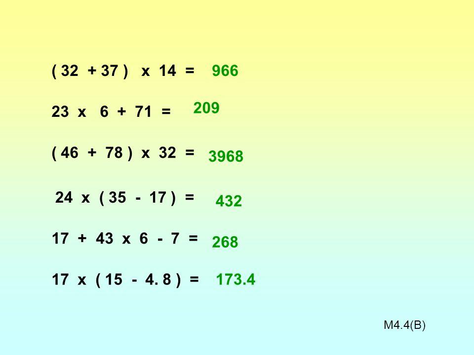 ( 32 + 37 ) x 14 = 23 x 6 + 71 = ( 46 + 78 ) x 32 = 24 x ( 35 - 17 ) = 17 x ( 15 - 4. 8 ) = 17 + 43 x 6 - 7 = M4.4B