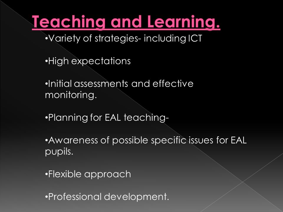 Variety of strategies- including ICT High expectations Initial assessments and effective monitoring. Planning for EAL teaching- Awareness of possible