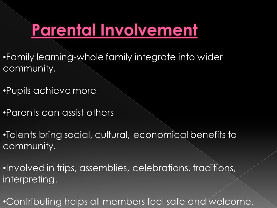 Family learning-whole family integrate into wider community. Pupils achieve more Parents can assist others Talents bring social, cultural, economical