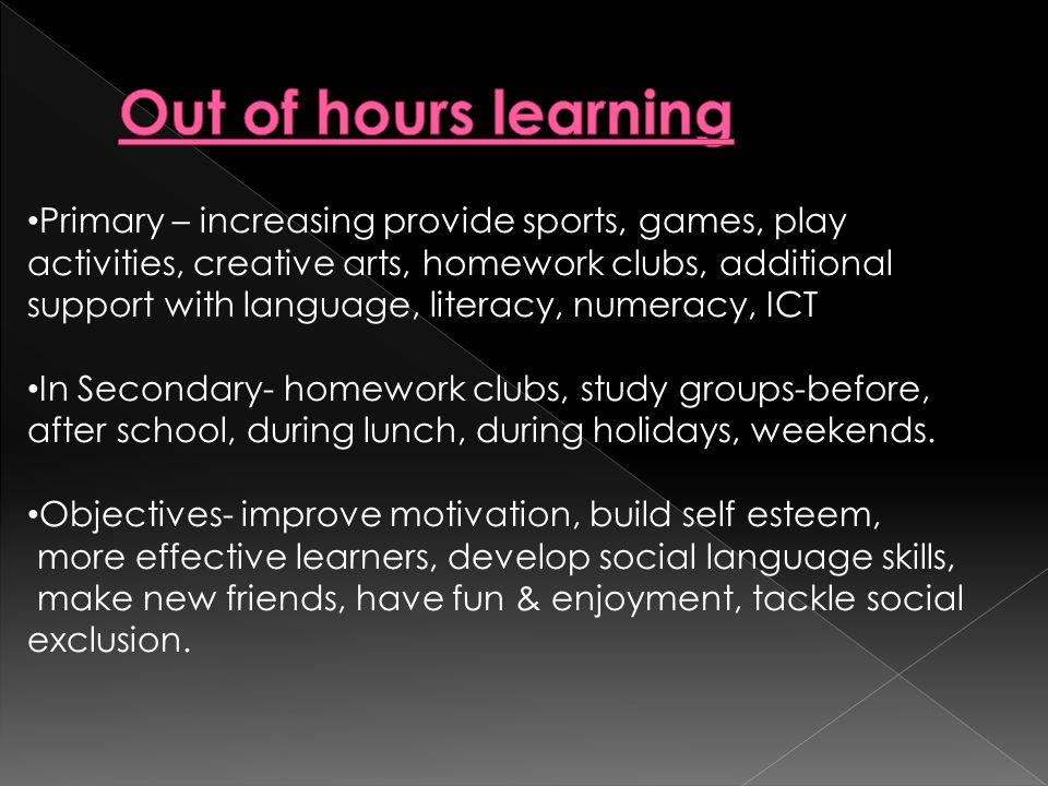 Primary – increasing provide sports, games, play activities, creative arts, homework clubs, additional support with language, literacy, numeracy, ICT In Secondary- homework clubs, study groups-before, after school, during lunch, during holidays, weekends.