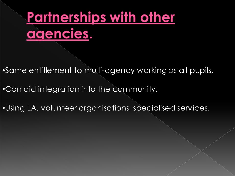 Same entitlement to multi-agency working as all pupils. Can aid integration into the community. Using LA, volunteer organisations, specialised service