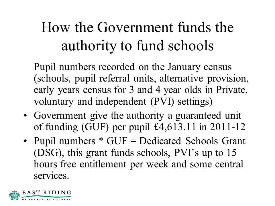 How the Government funds the authority to fund schools Pupil numbers recorded on the January census (schools, pupil referral units, alternative provision, early years census for 3 and 4 year olds in Private, voluntary and independent (PVI) settings) Government give the authority a guaranteed unit of funding (GUF) per pupil £4,613.11 in 2011-12 Pupil numbers * GUF = Dedicated Schools Grant (DSG), this grant funds schools, PVIs up to 15 hours free entitlement per week and some central services.