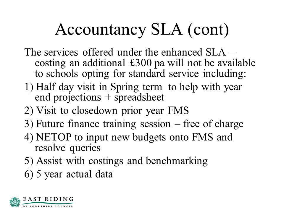 Accountancy SLA (cont) The services offered under the enhanced SLA – costing an additional £300 pa will not be available to schools opting for standard service including: 1) Half day visit in Spring term to help with year end projections + spreadsheet 2) Visit to closedown prior year FMS 3) Future finance training session – free of charge 4) NETOP to input new budgets onto FMS and resolve queries 5) Assist with costings and benchmarking 6) 5 year actual data